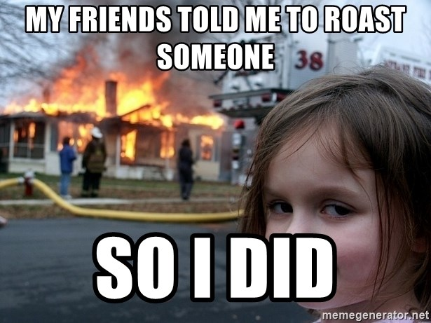 Disaster Girl - My friends told me to roast someone  So I did