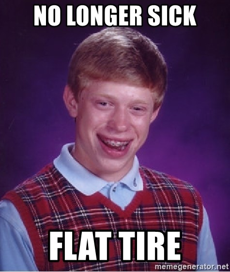 Bad Luck Brian - No longer sick Flat tire