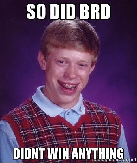 Bad Luck Brian - So did BRD Didnt win anything