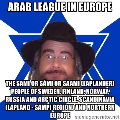 Advice Jew - Arab League in Europe  The Sami or Sámi or Saami (Laplander) People of Sweden, Finland, Norway, Russia and Arctic Circle, Scandinavia (Lapland - Sampi Region) and Northern Europe