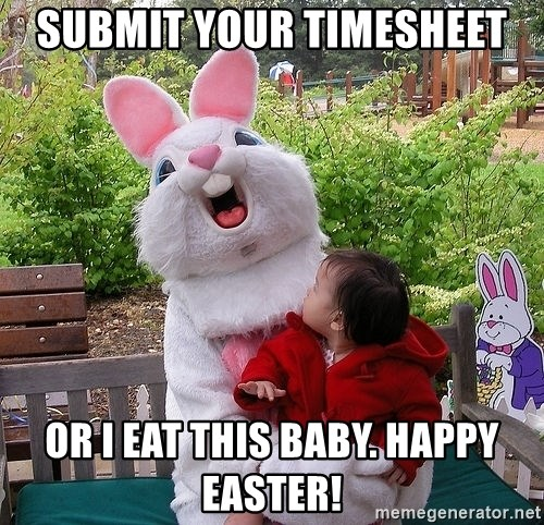 Submit Your Timesheet Or I Eat This Baby. Happy Easter