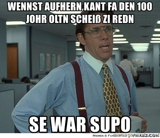 That would be great - Wennst aufhern kant fa den 100 johr oltn scheiß zi redn Se war supo