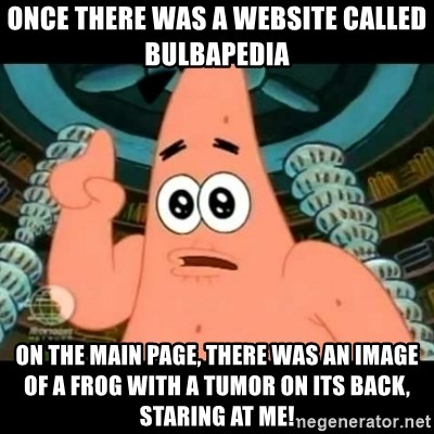 ugly barnacle patrick - Once there was a website called Bulbapedia On the main page, there was an image of a frog with a tumor on its back, staring at me!