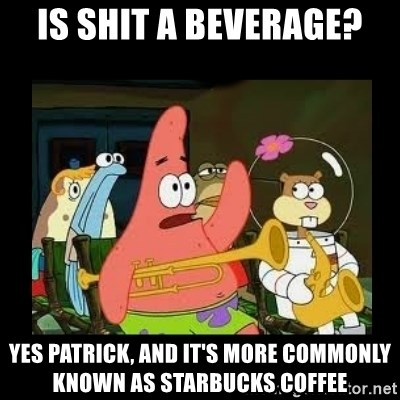 Patrick Star Instrument - Is shit a beverage? Yes Patrick, and it's more commonly known as starbucks coffee