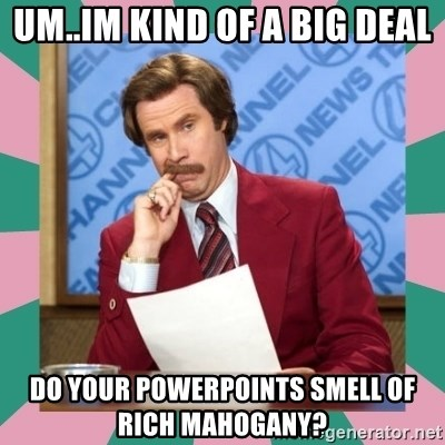 anchorman - Um..Im kind of a big deal Do your powerpoints smell of rich mahogany?