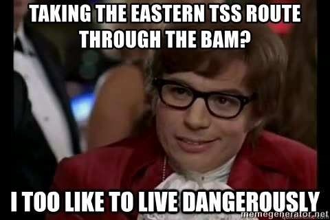 I too like to live dangerously - Taking the Eastern TSS Route through the BAM?
