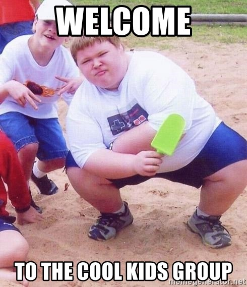 Welcome To the cool kids group - American Fat Kid | Meme