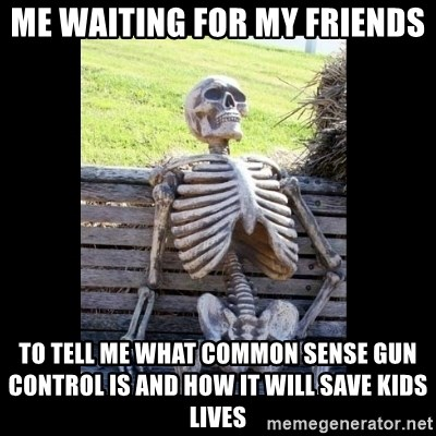 Still Waiting - Me waiting for my friends  to tell me what common sense gun control is and how it will save kids lives