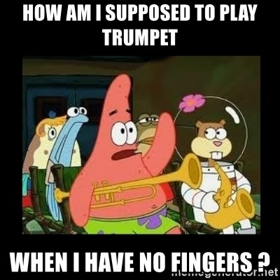 Patrick Star Instrument - How am i supposed to play trumpet When i have no fingers ?