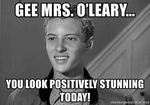 Eddie Haskell - Gee Mrs. O'Leary... You look positively stunning today!