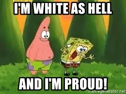 Ugly and i'm proud! - I'm white as hell and I'm proud!