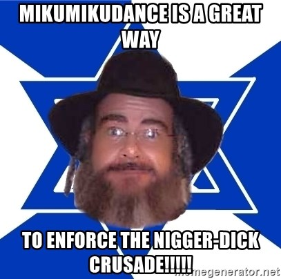 Advice Jew - mikumikudance is a great way to enforce the nigger-dick crusade!!!!!