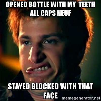Jizzt in my pants - Opened bottle with my  teeth all Caps Neuf Stayed blocked with that face