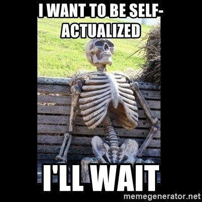 Still Waiting - I want to be self-actualized I'll wait