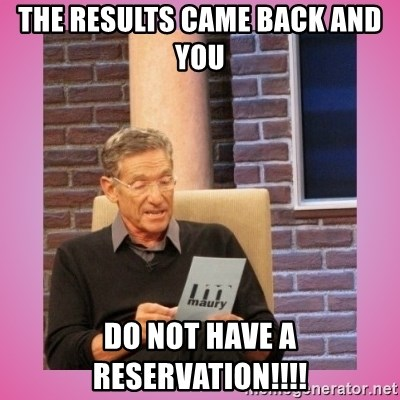 MAURY PV - The results came back and you  DO NOT have a reservation!!!!