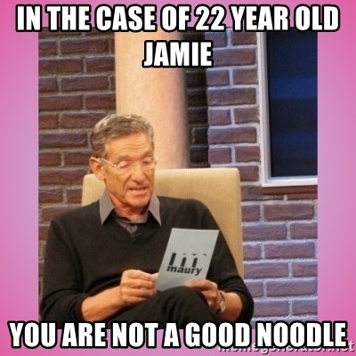 MAURY PV - In the case of 22 year old Jamie  You are NOT a good noodle