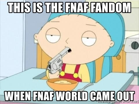 Suicide Stewie - this is the fnaf fandom when fnaf world came out