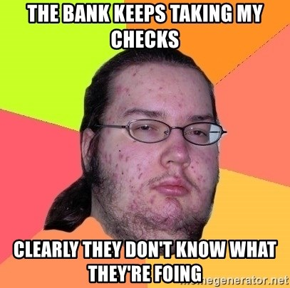 gordo granudo - The bank keeps taking my checks Clearly they don't know what they're foing
