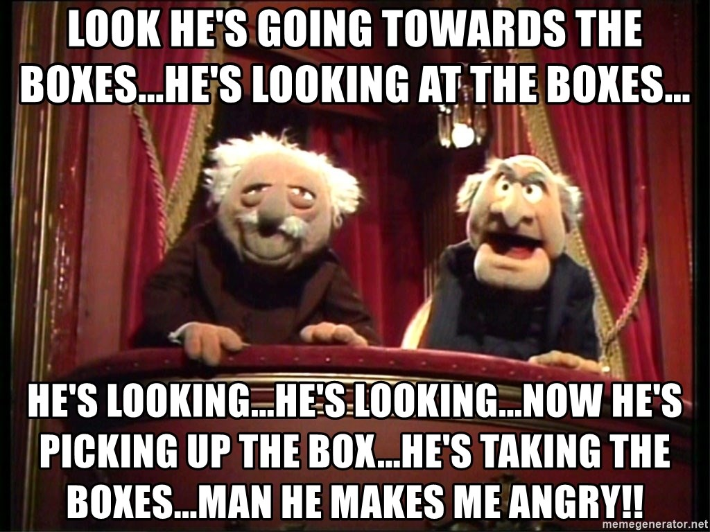 Muppets Old Men - Look he's going towards the boxes...he's looking at the boxes... he's looking...he's looking...now he's picking up the box...he's taking the boxes...man he makes me angry!!