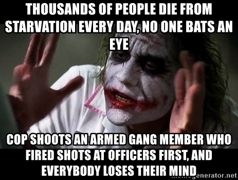 joker mind loss - Thousands of people die from starvation every day, no one bats an eye Cop shoots an armed gang member who fired shots at officers first, and everybody loses their mind