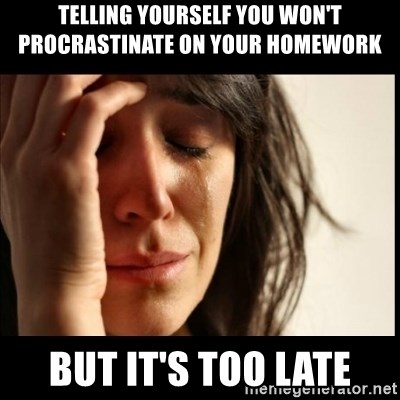 First World Problems - telling yourself you won't procrastinate on your homework but it's too late