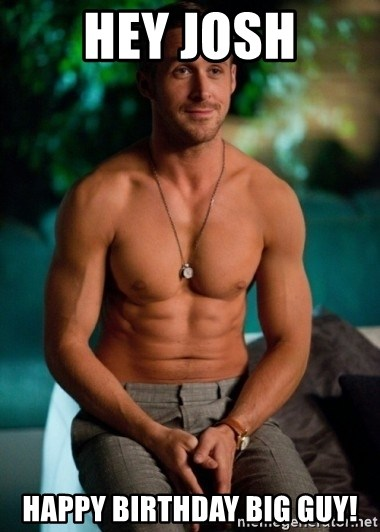 Shirtless Ryan Gosling - Hey Josh Happy Birthday big guy!