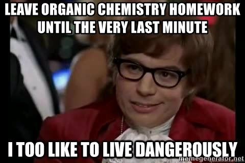 I too like to live dangerously - leave organic chemistry homework until the very last minute