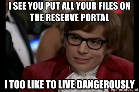 I too like to live dangerously - I see you put all your files on the reserve portal