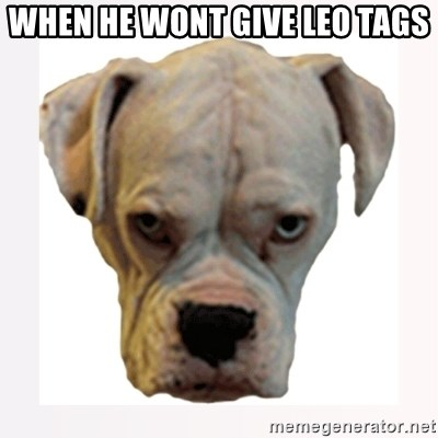 stahp guise - When he wont give LEO TAGS