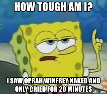 Tough Spongebob - How tough am I? I saw Oprah Winfrey naked and only cried for 20 minutes