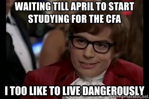 I too like to live dangerously - Waiting till April to start studying for the CFA
