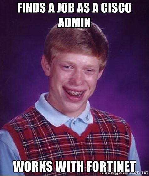 Bad Luck Brian - Finds a job as a cisco admin works with fortinet