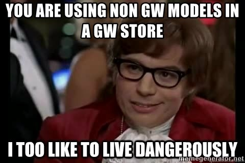 I too like to live dangerously - You are using non GW models in a GW store