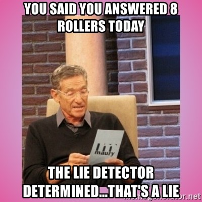 MAURY PV - You said you answered 8 rollers today the lie detector determined...that's a lie