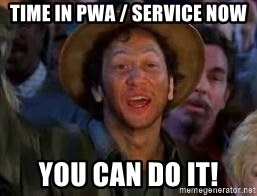 You Can Do It Guy - Time in PWA / Service Now You can do it!