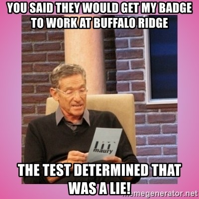 MAURY PV - You said they would get my badge to work at Buffalo Ridge The test determined that was a lie!
