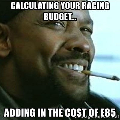 My Nigga Denzel - Calculating your racing budget... adding in the cost of e85