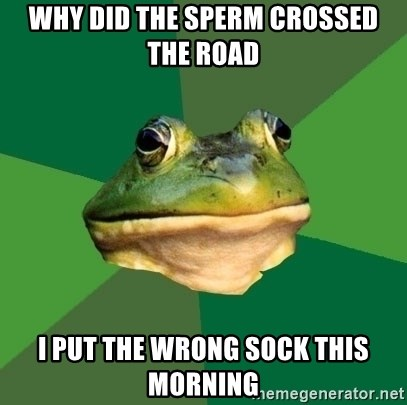 Foul Bachelor Frog - Why did the sperm crossed the road  I put the wrong sock this morning