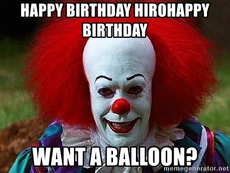 Pennywise the Clown - Happy birthday hiroHappy birthday  Want a balloon?
