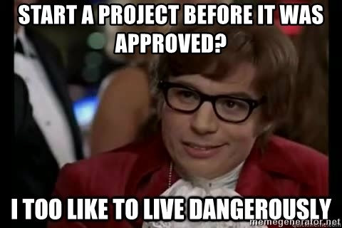 I too like to live dangerously - START A PROJECT BEFORE IT WAS APPROVED?