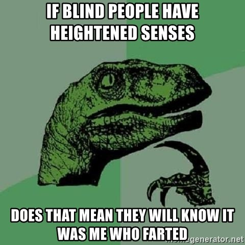 Philosoraptor - If blind people have heightened senses  Does that mean they will know it was me who farted
