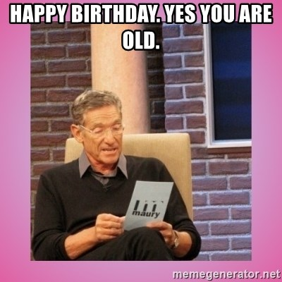 MAURY PV - Happy birthday. Yes you are old.