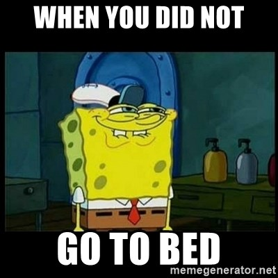 Don't you, Squidward? - when you did not go to bed