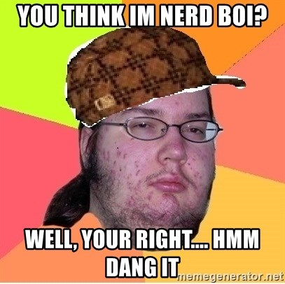 Scumbag nerd - You think im nerd boi? well, your right.... hmm dang it