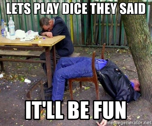 drunk - Lets play dice they said It'll be fun