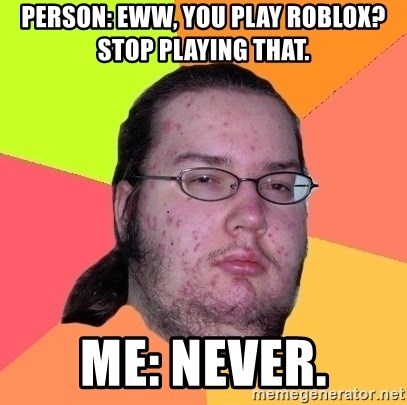 gordo granudo - Person: Eww, You Play ROBLOX? Stop Playing That. Me: Never.