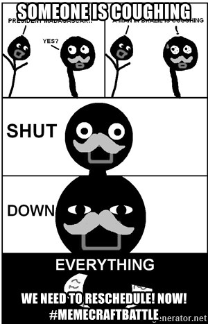 Shut Down Everything - Someone is coughing  We need to reschedule! NOW! #MemecraftBattle