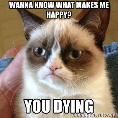 Grumpy Cat  - Wanna know what makes me happy? You dying
