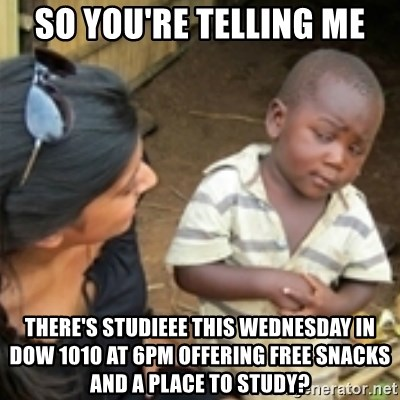 Skeptical african kid  - so you're telling me there's studieee this wednesday in DOW 1010 at 6pm offering free snacks and a place to study?