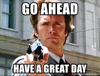 GO AHEAD HAVE A GREAT DAY - Clint Eastwood make my day